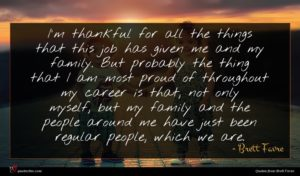 Brett Favre quote : I'm thankful for all ...
