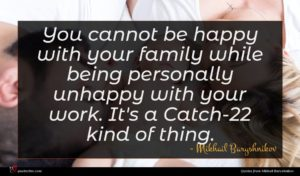 Mikhail Baryshnikov quote : You cannot be happy ...