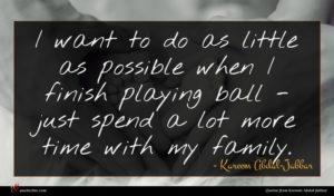 Kareem Abdul-Jabbar quote : I want to do ...