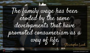Christopher Lasch quote : The family wage has ...