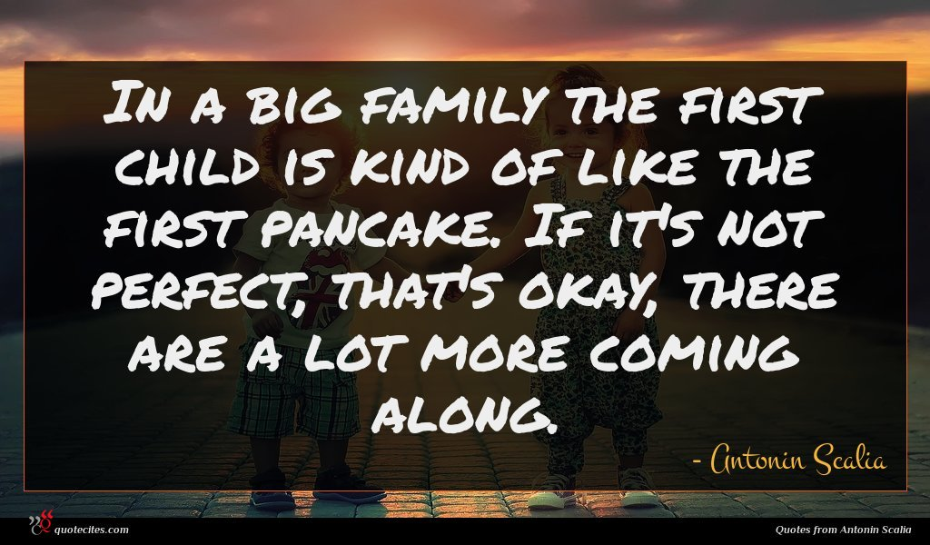 In a big family the first child is kind of like the first pancake. If it's not perfect, that's okay, there are a lot more coming along.