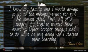 Shaun White quote : I know my family ...