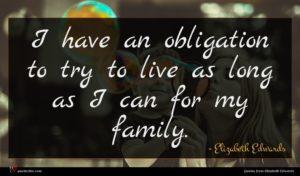 Elizabeth Edwards quote : I have an obligation ...