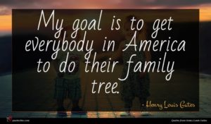 Henry Louis Gates quote : My goal is to ...