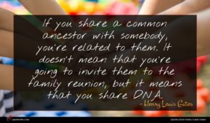 Henry Louis Gates quote : If you share a ...