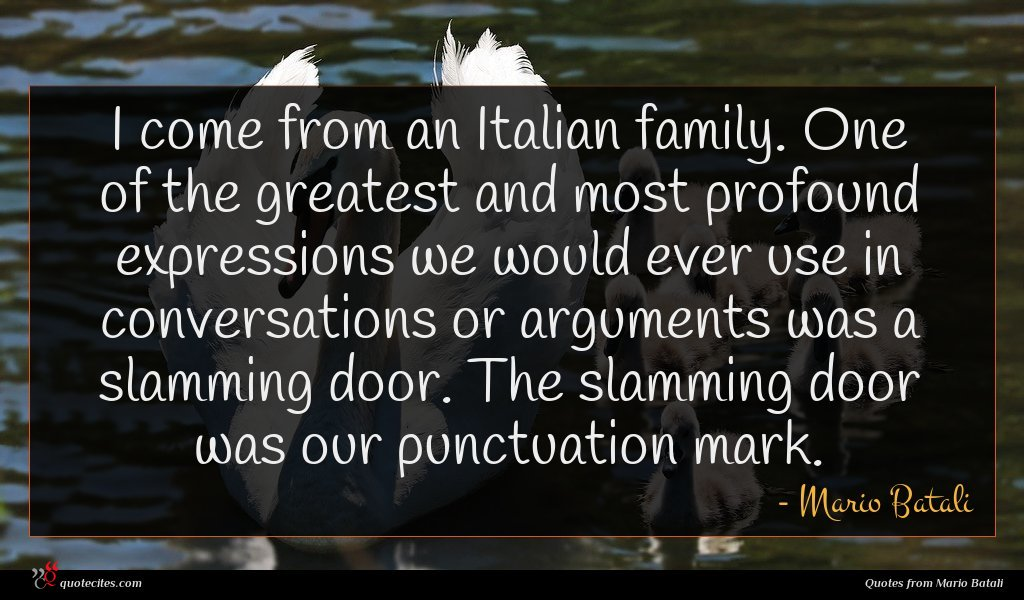 I come from an Italian family. One of the greatest and most profound expressions we would ever use in conversations or arguments was a slamming door. The slamming door was our punctuation mark.