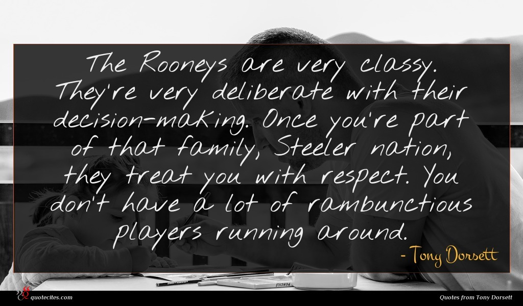 The Rooneys are very classy. They're very deliberate with their decision-making. Once you're part of that family, Steeler nation, they treat you with respect. You don't have a lot of rambunctious players running around.