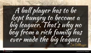 Joe DiMaggio quote : A ball player has ...