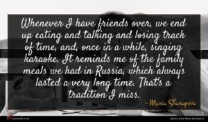 Maria Sharapova quote : Whenever I have friends ...