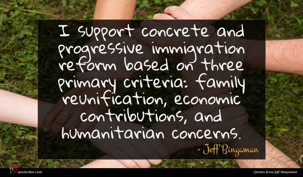 I support concrete and progressive immigration reform based on three primary criteria: family reunification, economic contributions, and humanitarian concerns.