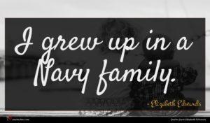 Elizabeth Edwards quote : I grew up in ...