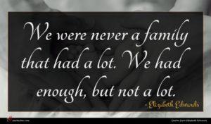 Elizabeth Edwards quote : We were never a ...