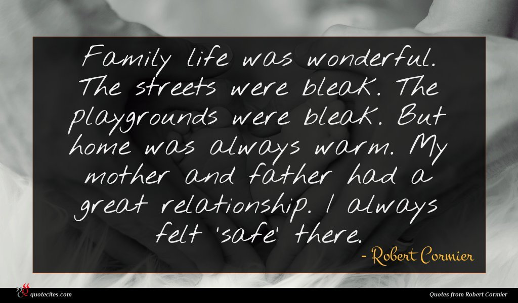 Family life was wonderful. The streets were bleak. The playgrounds were bleak. But home was always warm. My mother and father had a great relationship. I always felt 'safe' there.