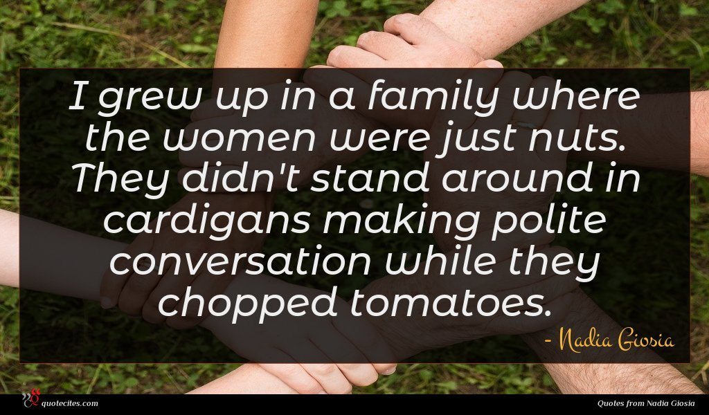 I grew up in a family where the women were just nuts. They didn't stand around in cardigans making polite conversation while they chopped tomatoes.