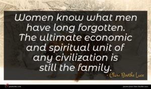 Clare Boothe Luce quote : Women know what men ...