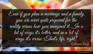 Katherine Heigl quote : Even if you plan ...