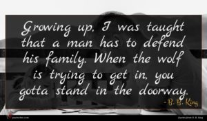 B. B. King quote : Growing up I was ...