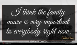 Jackie Chan quote : I think the family ...