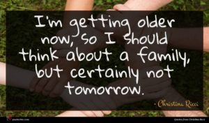 Christina Ricci quote : I'm getting older now ...