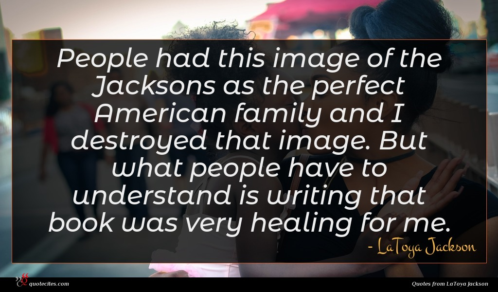 People had this image of the Jacksons as the perfect American family and I destroyed that image. But what people have to understand is writing that book was very healing for me.