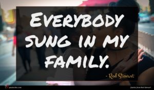 Rod Stewart quote : Everybody sung in my ...