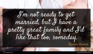 Kristen Stewart quote : I'm not ready to ...
