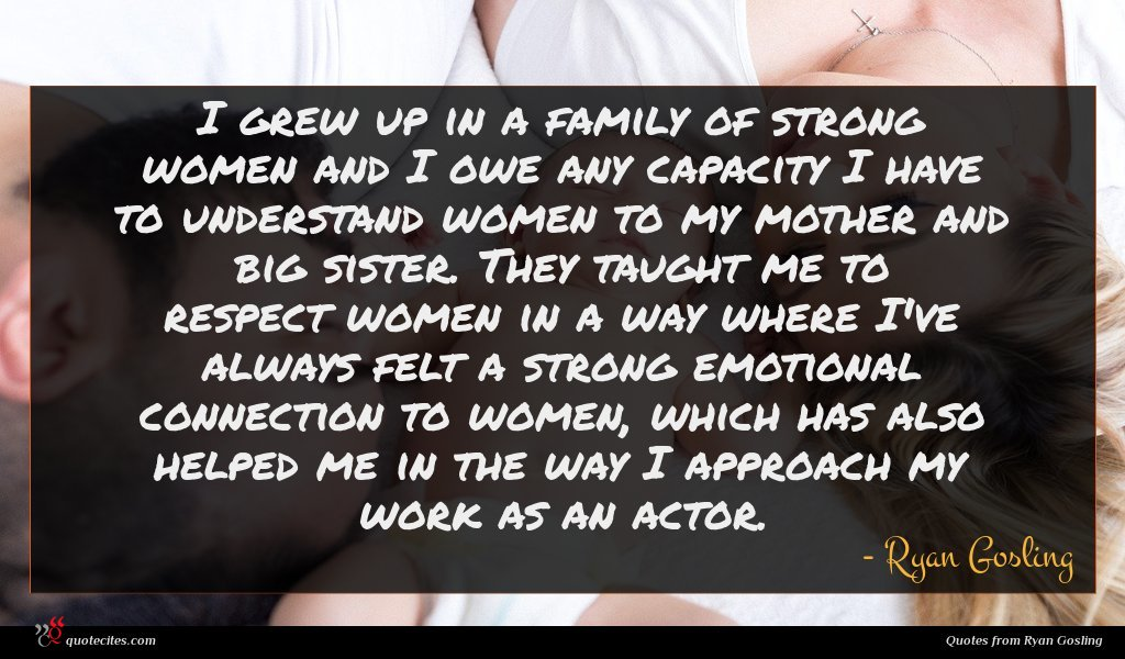 I grew up in a family of strong women and I owe any capacity I have to understand women to my mother and big sister. They taught me to respect women in a way where I've always felt a strong emotional connection to women, which has also helped me in the way I approach my work as an actor.