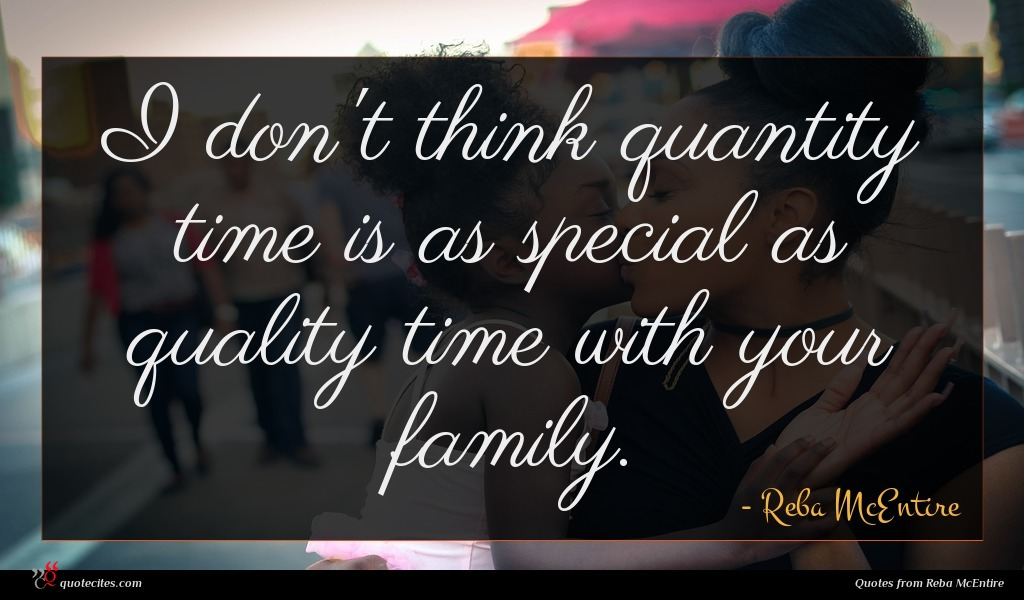 I don't think quantity time is as special as quality time with your family.