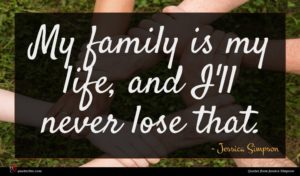 Jessica Simpson quote : My family is my ...