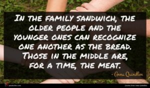 Anna Quindlen quote : In the family sandwich ...