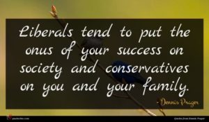 Dennis Prager quote : Liberals tend to put ...
