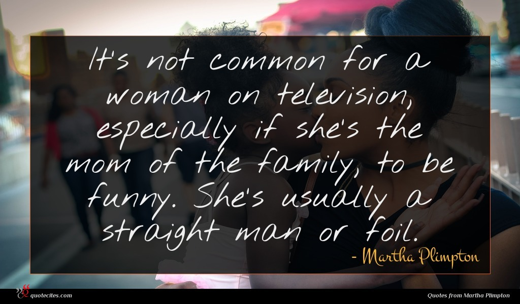 It's not common for a woman on television, especially if she's the mom of the family, to be funny. She's usually a straight man or foil.