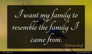 Katherine Heigl quote : I want my family ...