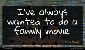 Adam Sandler quote : I've always wanted to ...