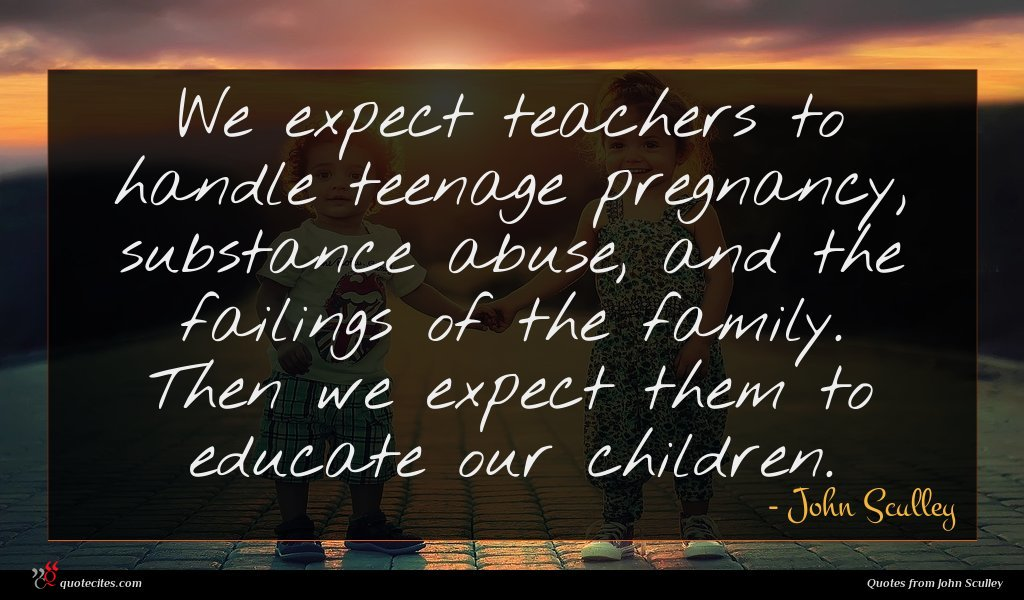 We expect teachers to handle teenage pregnancy, substance abuse, and the failings of the family. Then we expect them to educate our children.