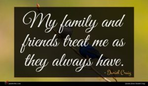 Daniel Craig quote : My family and friends ...