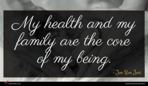 Jon Bon Jovi quote : My health and my ...