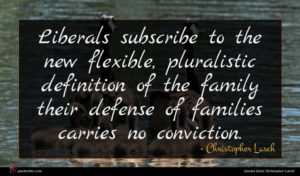 Christopher Lasch quote : Liberals subscribe to the ...