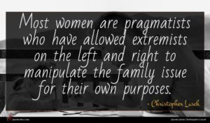 Christopher Lasch quote : Most women are pragmatists ...