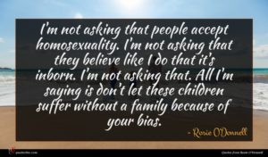 Rosie O'Donnell quote : I'm not asking that ...