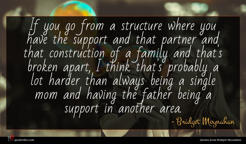 If you go from a structure where you have the support and that partner and that construction of a family and that's broken apart, I think that's probably a lot harder than always being a single mom and having the father being a support in another area.