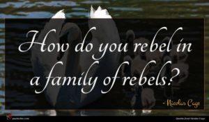 Nicolas Cage quote : How do you rebel ...