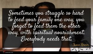 James Brown quote : Sometimes you struggle so ...