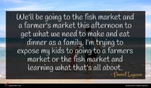 Emeril Lagasse quote : We'll be going to ...