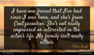 Salma Hayek quote : I have one friend ...