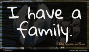Philip Seymour Hoffman quote : I have a family ...
