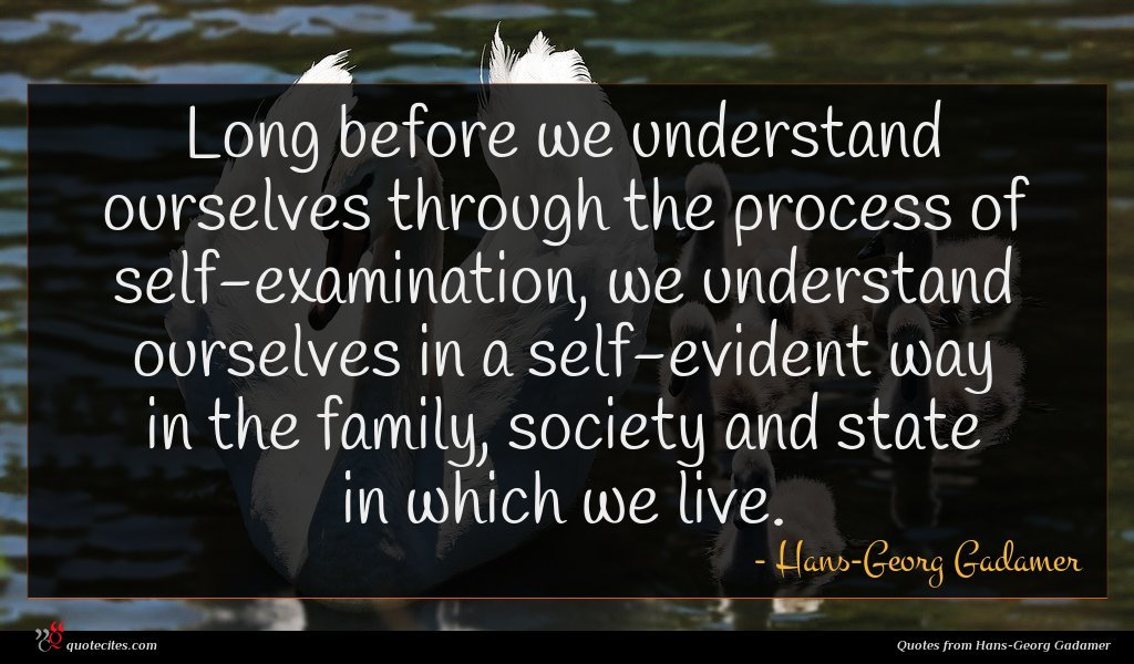 Long before we understand ourselves through the process of self-examination, we understand ourselves in a self-evident way in the family, society and state in which we live.