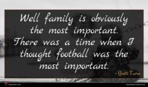 Brett Favre quote : Well family is obviously ...