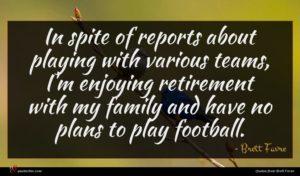Brett Favre quote : In spite of reports ...