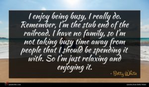 Betty White quote : I enjoy being busy ...